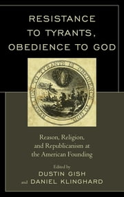 Resistance to Tyrants, Obedience to God - Reason, Religion, and Republicanism at the American Founding ebook by Dustin A. Gish,Daniel P. Klinghard,Jeffrey A. Bernstein,Maura Jane Farrelly,Robert Faulkner,Matthew Holbreich,Jonathan Israel,Peter McNamara,Carla Mulford,Vincent Philip Muñoz,Danilo Petranovich,Eran Shalev,Aristide Tessitore