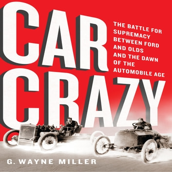 Car Crazy - The Battle for Supremacy between Ford and Olds and the Dawn of the Automobile Age audiobook by G. Wayne Miller