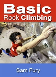 Basic Rock Cimbing: Bouldering, Crack Climbing and General Rock Climbing Techniques ebook by Sam Fury