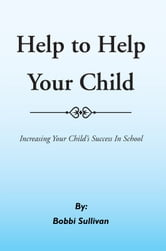 Help to Help Your Child - Increasing Your Child's Success In School ebook by Bobbi Sullivan