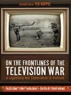On the Frontlines of the Television War - A Legendary War Cameraman in Vietnam ebook by Yasutsune Hirashiki