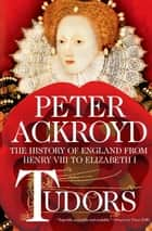 Tudors: The History of England from Henry VIII to Elizabeth I ebook by Peter Ackroyd