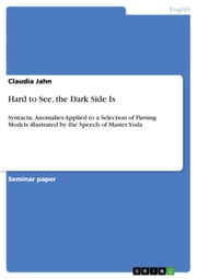 Hard to See, the Dark Side Is - Syntactic Anomalies Applied to a Selection of Parsing Models illustrated by the Speech of Master Yoda ebook by Claudia Jahn