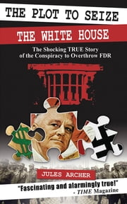 The Plot to Seize the White House - The Shocking True Story of the Conspiracy to Overthrow FDR ebook by Jules Archer