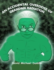 An Accidental Overdose of Grandma Radiation ebook by David Michael Dunbar