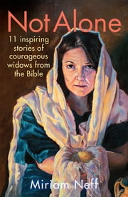 Not Alone - 11 Inspiring Stories of Courageous Widows from the Bible ebook by Miriam Neff