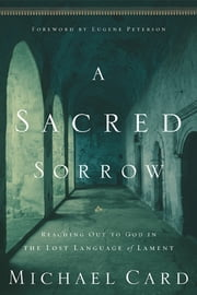 A Sacred Sorrow - Reaching Out to God in the Lost Language of Lament ebook by Michael Card,Eugene H. Peterson