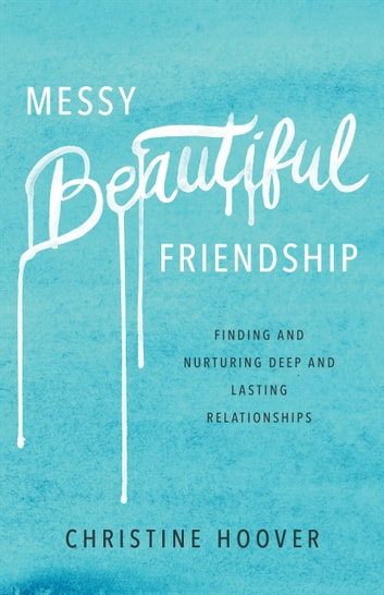 Messy Beautiful Friendship - Finding and Nurturing Deep and Lasting Relationships ebook by Christine Hoover