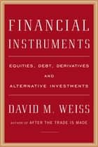 Financial Instruments - Equities, Debt, Derivatives, and Alternative Investments ebook by David M. Weiss