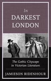 In Darkest London - The Gothic Cityscape in Victorian Literature ebook by Jamieson Ridenhour