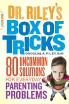 Dr. Riley's Box of Tricks - 80 Uncommon Solutions for Everyday Parenting Problems ebook by Douglas A. Riley