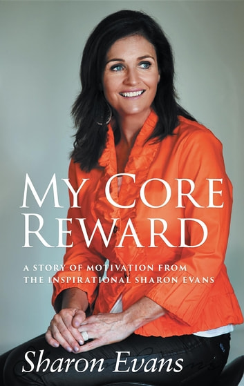 My Core Reward: A Story of Motivation from the Inspirational Sharon Evans ebook by Sharon J Evans