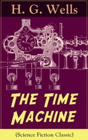 The Time Machine (Science Fiction Classic) - A Time Travel Novel from the English futurist, historian, socialist, author of The Island of Doctor Moreau, The Invisible Man, The War of the Worlds, The First Men in the Moon, The Outline of History… ebook by H. G. Wells