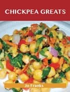 Chickpea Greats: Delicious Chickpea Recipes, The Top 95 Chickpea Recipes ebook by Franks Jo