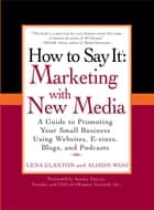 How to Say It: Marketing with New Media - A Guide to Promoting Your Small Business Using Websites, E-zines, Blogs, and Podcasts ebook by Lena Claxton, Alison Woo