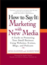 How to Say It: Marketing with New Media - A Guide to Promoting Your Small Business Using Websites, E-zines, Blogs, and Podcasts ebook by Lena Claxton,Alison Woo