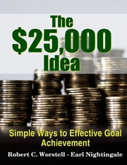 The $25,000 Idea - Simple Ways to Effective Goal Achievement ebook by Robert C. Worstell,Earl Nightingale