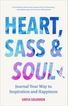 Heart, Sass & Soul - Journal Your Way to Inspiration and Happiness ebook by Greta Solomon