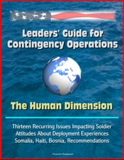 Leaders' Guide for Contingency Operations: The Human Dimension - Thirteen Recurring Issues Impacting Soldier Attitudes About Deployment Experiences, Somalia, Haiti, Bosnia, Recommendations ebook by Progressive Management