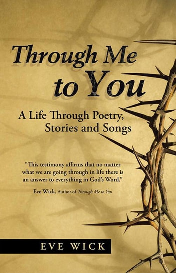 Through Me to You - A Life Through Poetry, Stories and Songs ebook by Eve Wick
