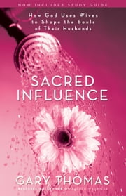 Sacred Influence - How God Uses Wives to Shape the Souls of Their Husbands ebook by Gary L. Thomas