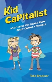 Kid Capitalist - What Every Kid Should Know about Owning a Business ebook by Tobe Brockner