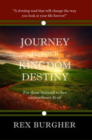 Journey to Your Kingdom Destiny - For Those Destined to Live Extraordinary Lives! ebook by Rex Burgher