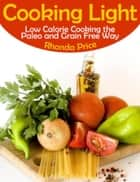 Cooking Light - Low Calorie Cooking the Paleo and Grain Free Way ebook by Rhonda Price