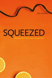 Squeezed: What You Don't Know About Orange Juice ebook by Alissa Hamilton