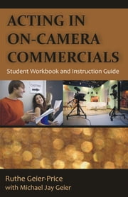 Acting in On-Camera Commercials: Student Workbook and Instruction Guide ebook by Geier-Price, Ruthe