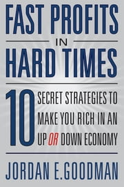 Fast Profits in Hard Times: 10 Secret Strategies to Make You Rich in an Up or Down Economy ebook by Jordan E. Goodman