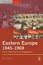 Eastern Europe 1945-1969 - From Stalinism to Stagnation ebook by Ben Fowkes