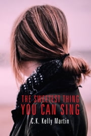 The Sweetest Thing You Can Sing ebook by C.K. Kelly Martin