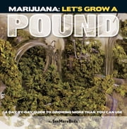 Marijuana: Let's Grow a Pound - A Day by Day Guide to Growing More Than You Can Use ebook by SeeMoreBuds