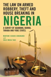 THE LAW ON ARMED ROBBERY, THEFT AND HOUSE BREAKING IN NIGERIA - A SURVEY OF ADAMAWA, BORNO, TARABA AND YOBE STATES. ebook by Ishaku Gwangndi & Sule Musa Tagi