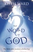 The Word of God? - The Bible after modern scholarship ebook by Keith Ward