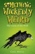 Something Wickedly Weird: 4: The Curse of the Wolf ebook by Chris Mould