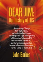 Dear Jim: Our History of ITIS - A Restructuring of Thought from Myth, Fiction, and Institutionalized History ebook by John Barber