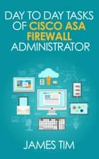 Day to Day Tasks of Cisco ASA Firewall Administrator ebook by James Tim