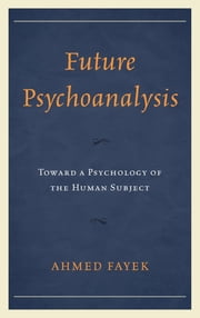 Future Psychoanalysis - Toward a Psychology of the Human Subject ebook by Ahmed Fayek