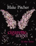 Cigarette Angel & Other Stories ebook by Blake Pitcher