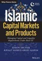 Islamic Capital Markets and Products - Managing Capital and Liquidity Requirements Under Basel III ebook by Simon Archer, Rifaat Ahmed Abdel Karim