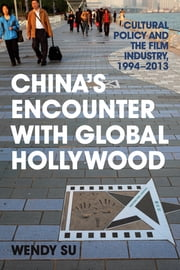 China's Encounter with Global Hollywood - Cultural Policy and the Film Industry, 1994-2013 ebook by Wendy Su