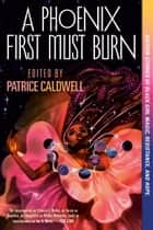 A Phoenix First Must Burn - Sixteen Stories of Black Girl Magic, Resistance, and Hope eBook by Patrice Caldwell