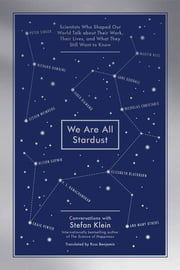 We Are All Stardust - Scientists Who Shaped Our World Talk about Their Work, Their Lives, and What They Still Want to Know ebook by Stefan Klein,Ross Benjamin