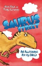 Saurus Street 4: An Allosaurus Ate My Uncle ebook by Nick Falk, Tony Flowers