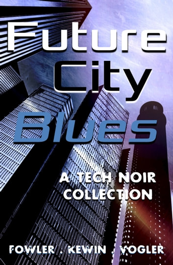 Future City Blues - a tech noir collection ebook by Simon Kewin,Neil Vogler,Milo James Fowler