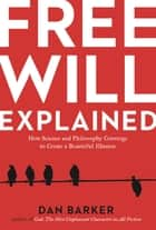 Free Will Explained - How Science and Philosophy Converge to Create a Beautiful Illusion ebook by