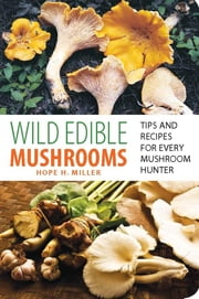 Wild Edible Mushrooms - Tips and Recipes for Every Mushroom Hunter ebook by Hope Miller