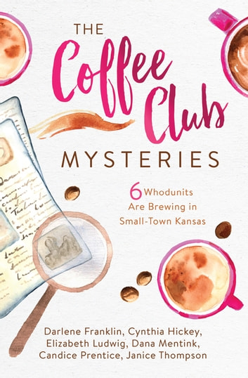 The Coffee Club Mysteries - 6 Whodunits Are Brewing in Small-Town Kansas eBook by Darlene Franklin,Cynthia Hickey,Elizabeth Ludwig,Dana Mentink,Candice Prentice,Janice Thompson